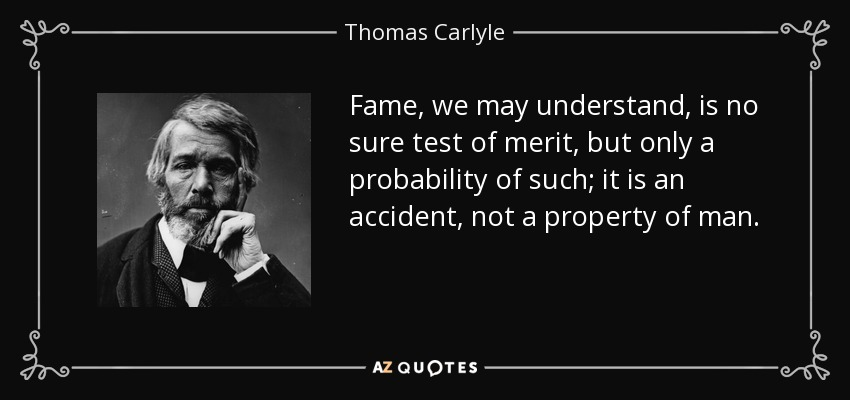Fame, we may understand, is no sure test of merit, but only a probability of such; it is an accident, not a property of man. - Thomas Carlyle