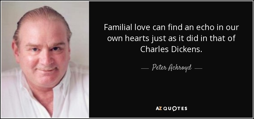 Familial love can find an echo in our own hearts just as it did in that of Charles Dickens. - Peter Ackroyd