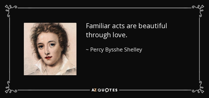 Familiar acts are beautiful through love. - Percy Bysshe Shelley