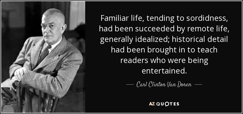 Familiar life, tending to sordidness, had been succeeded by remote life, generally idealized; historical detail had been brought in to teach readers who were being entertained. - Carl Clinton Van Doren