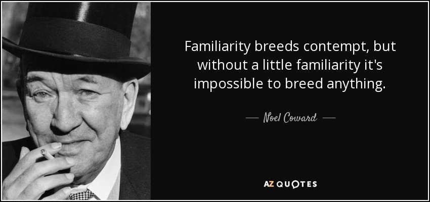 Familiarity breeds contempt, but without a little familiarity it's impossible to breed anything. - Noel Coward