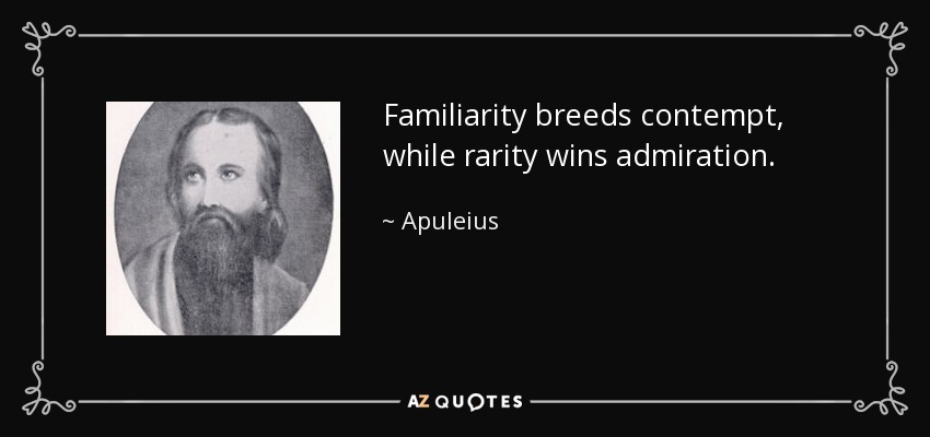 Familiarity breeds contempt, while rarity wins admiration. - Apuleius