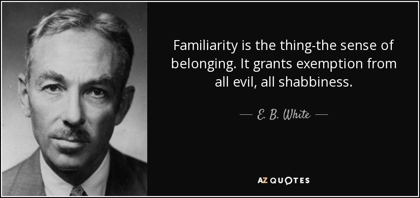 Familiarity is the thing-the sense of belonging. It grants exemption from all evil, all shabbiness. - E. B. White
