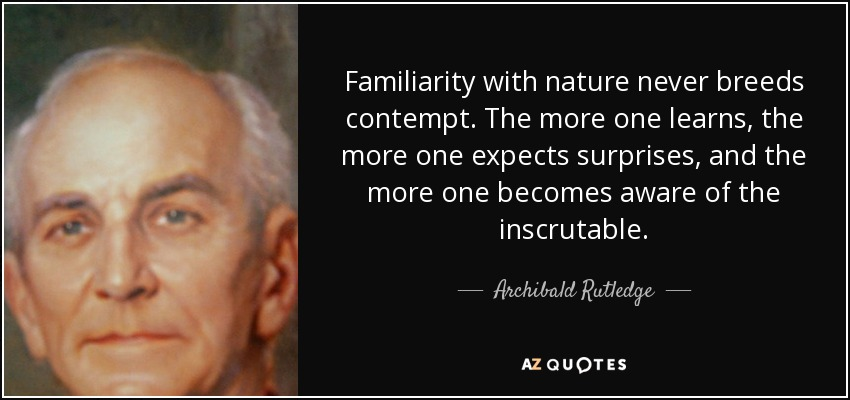 Familiarity with nature never breeds contempt. The more one learns, the more one expects surprises, and the more one becomes aware of the inscrutable. - Archibald Rutledge