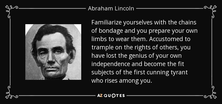 Familiarize yourselves with the chains of bondage and you prepare your own limbs to wear them. Accustomed to trample on the rights of others, you have lost the genius of your own independence and become the fit subjects of the first cunning tyrant who rises among you. - Abraham Lincoln