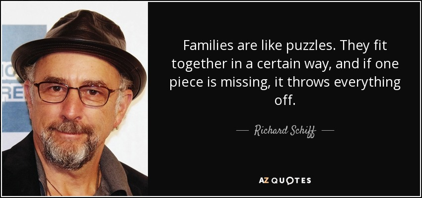 Families are like puzzles. They fit together in a certain way, and if one piece is missing, it throws everything off. - Richard Schiff
