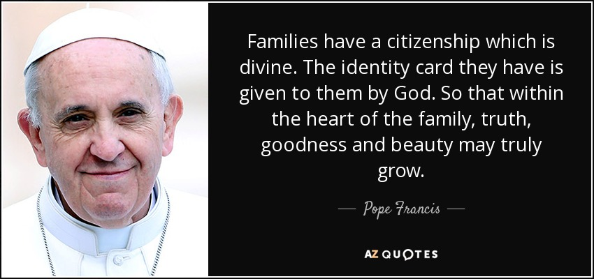 Families have a citizenship which is divine. The identity card they have is given to them by God. So that within the heart of the family, truth, goodness and beauty may truly grow. - Pope Francis