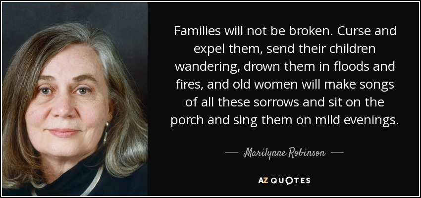 Families will not be broken. Curse and expel them, send their children wandering, drown them in floods and fires, and old women will make songs of all these sorrows and sit on the porch and sing them on mild evenings. - Marilynne Robinson