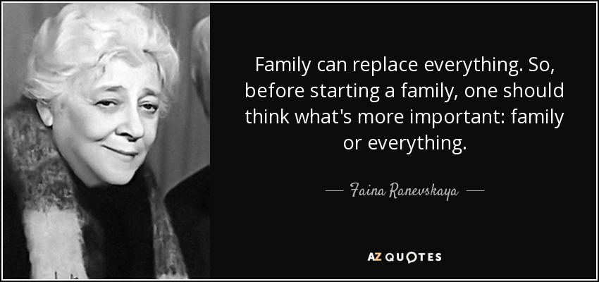 Family can replace everything. So, before starting a family, one should think what's more important: family or everything. - Faina Ranevskaya