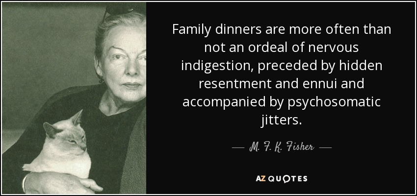 Family dinners are more often than not an ordeal of nervous indigestion, preceded by hidden resentment and ennui and accompanied by psychosomatic jitters. - M. F. K. Fisher