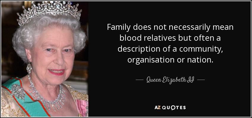 Family does not necessarily mean blood relatives but often a description of a community, organisation or nation. - Queen Elizabeth II
