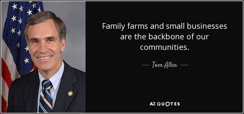 Family farms and small businesses are the backbone of our communities. - Tom Allen