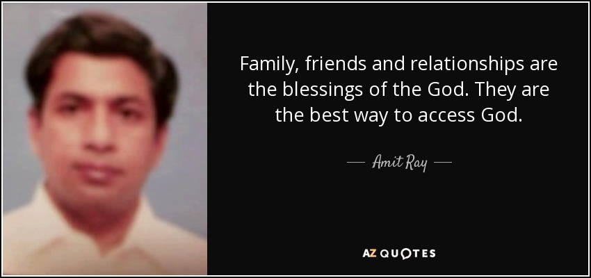 Family, friends and relationships are the blessings of the God. They are the best way to access God. - Amit Ray