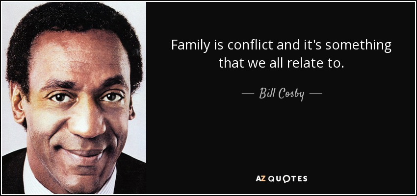 Family is conflict and it's something that we all relate to. - Bill Cosby