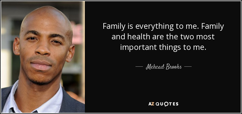 Family is everything to me. Family and health are the two most important things to me. - Mehcad Brooks