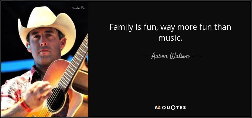 Family is fun, way more fun than music. - Aaron Watson
