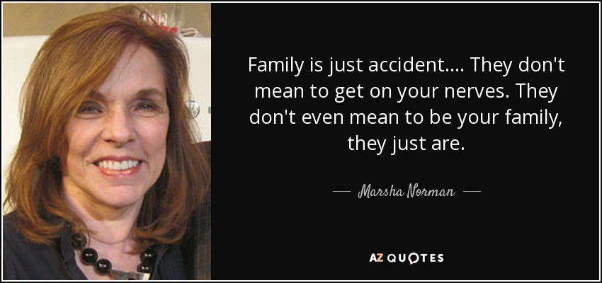 Family is just accident.... They don't mean to get on your nerves. They don't even mean to be your family, they just are. - Marsha Norman