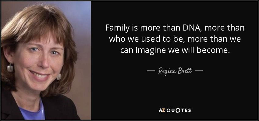 Family is more than DNA, more than who we used to be, more than we can imagine we will become. - Regina Brett