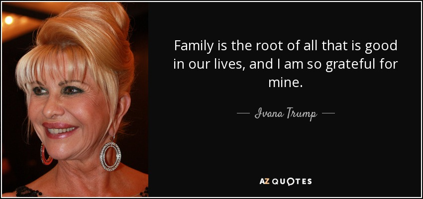 Family is the root of all that is good in our lives, and I am so grateful for mine. - Ivana Trump
