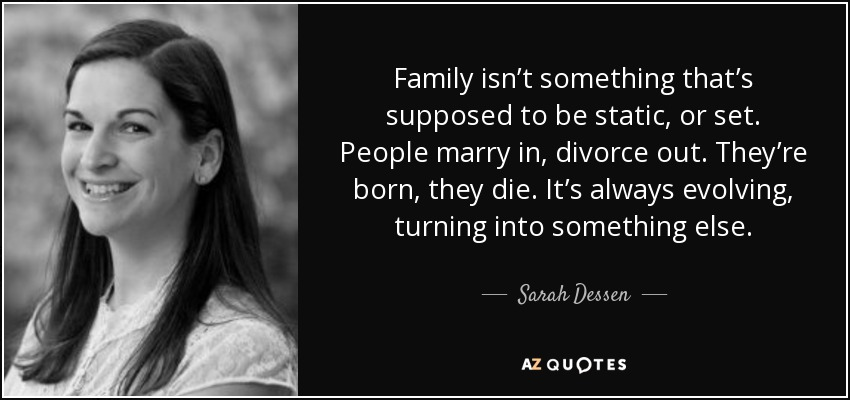 Family isn't something that's supposed to be static, or set. People marry in, divorce out. They're born, they die. It's always evolving, turning into something else. - Sarah Dessen