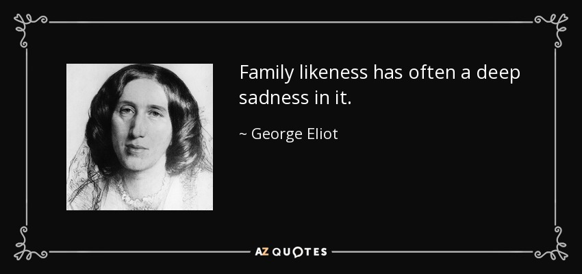 Family likeness has often a deep sadness in it. - George Eliot