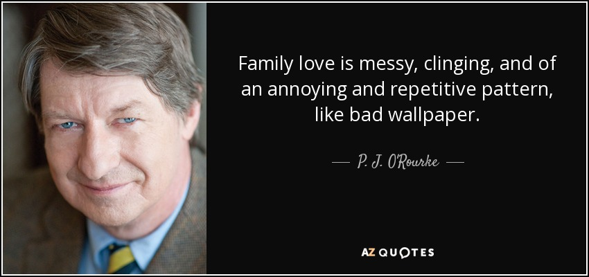Family love is messy, clinging, and of an annoying and repetitive pattern, like bad wallpaper. - P. J. O'Rourke