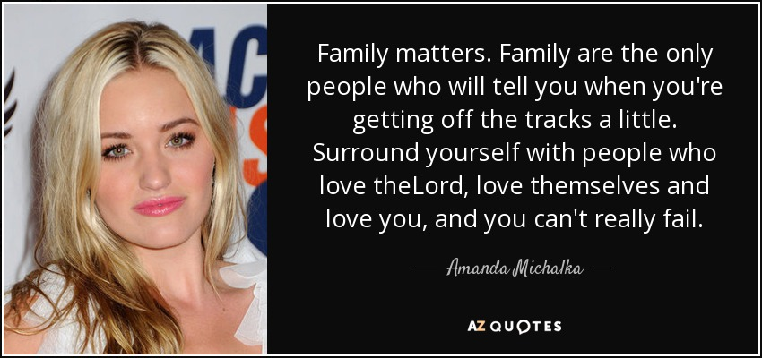 Family matters. Family are the only people who will tell you when you're getting off the tracks a little. Surround yourself with people who love theLord, love themselves and love you, and you can't really fail. - Amanda Michalka