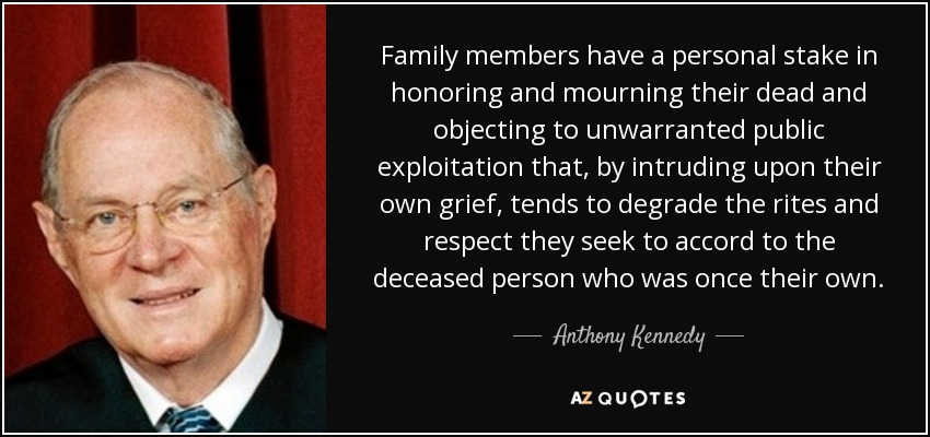 Family members have a personal stake in honoring and mourning their dead and objecting to unwarranted public exploitation that, by intruding upon their own grief, tends to degrade the rites and respect they seek to accord to the deceased person who was once their own. - Anthony Kennedy