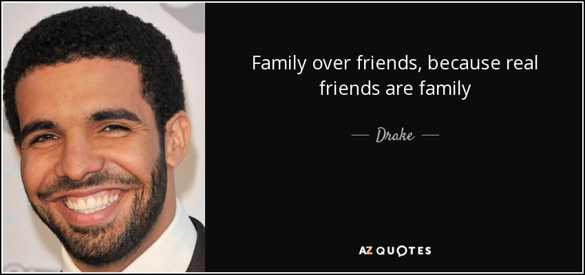 Drake quote: Family over friends, because real friends are ...