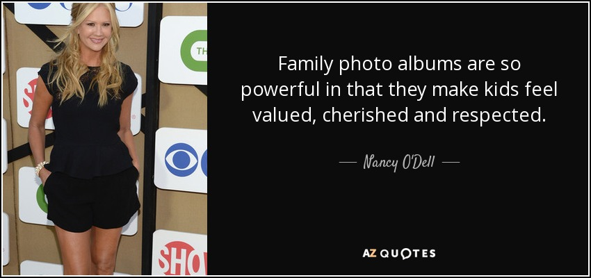 Family photo albums are so powerful in that they make kids feel valued, cherished and respected. - Nancy O'Dell