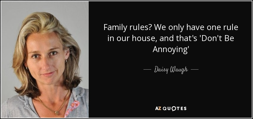 Family rules? We only have one rule in our house, and that's 'Don't Be Annoying' - Daisy Waugh