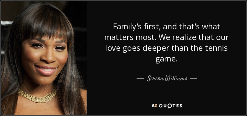 Family's first, and that's what matters most. We realize that our love goes deeper than the tennis game. - Serena Williams