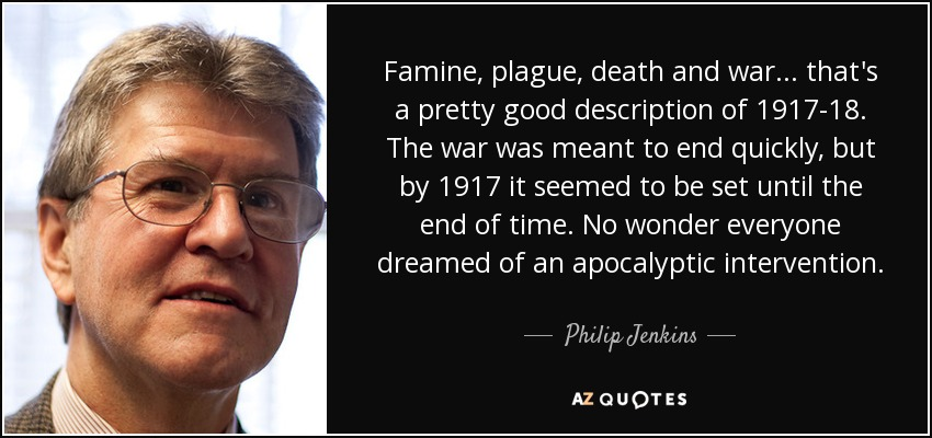 Famine, plague, death and war... that's a pretty good description of 1917-18. The war was meant to end quickly, but by 1917 it seemed to be set until the end of time. No wonder everyone dreamed of an apocalyptic intervention. - Philip Jenkins