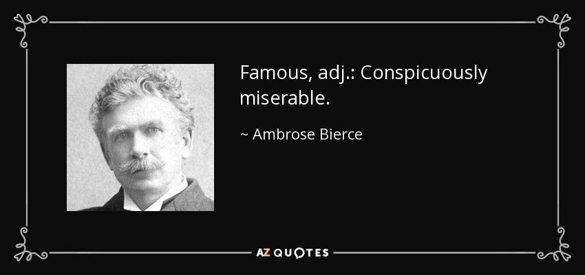 Famous, adj.: Conspicuously miserable. - Ambrose Bierce