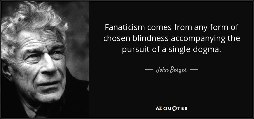 Fanaticism comes from any form of chosen blindness accompanying the pursuit of a single dogma. - John Berger