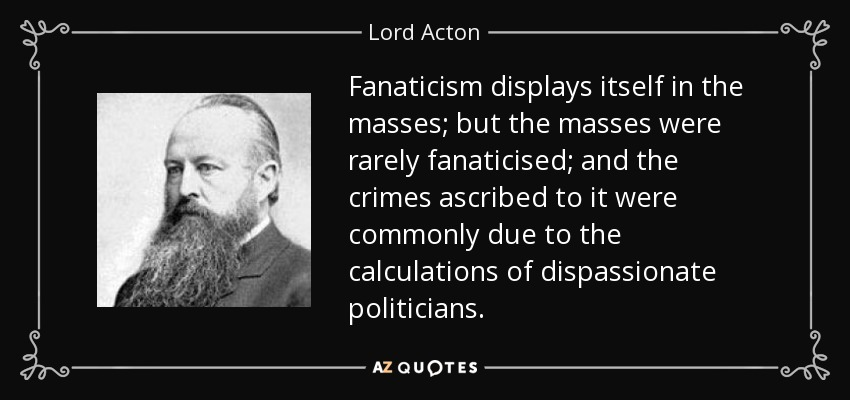 Fanaticism displays itself in the masses; but the masses were rarely fanaticised; and the crimes ascribed to it were commonly due to the calculations of dispassionate politicians. - Lord Acton
