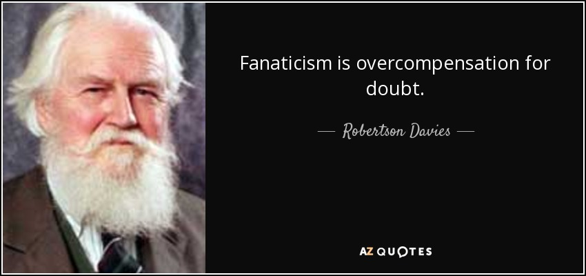 Fanaticism is overcompensation for doubt. - Robertson Davies