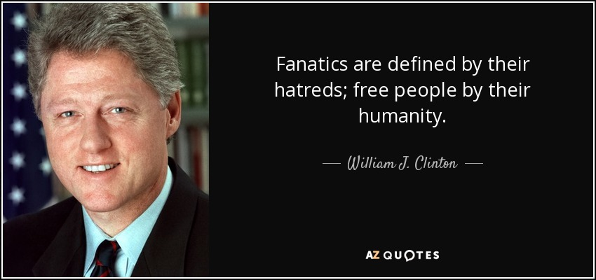 Fanatics are defined by their hatreds; free people by their humanity. - William J. Clinton