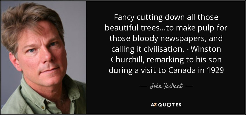 Fancy cutting down all those beautiful trees...to make pulp for those bloody newspapers, and calling it civilisation. - Winston Churchill, remarking to his son during a visit to Canada in 1929 - John Vaillant
