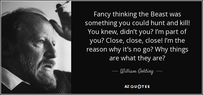 Fancy thinking the Beast was something you could hunt and kill! You knew, didn't you? I'm part of you? Close, close, close! I'm the reason why it's no go? Why things are what they are? - William Golding