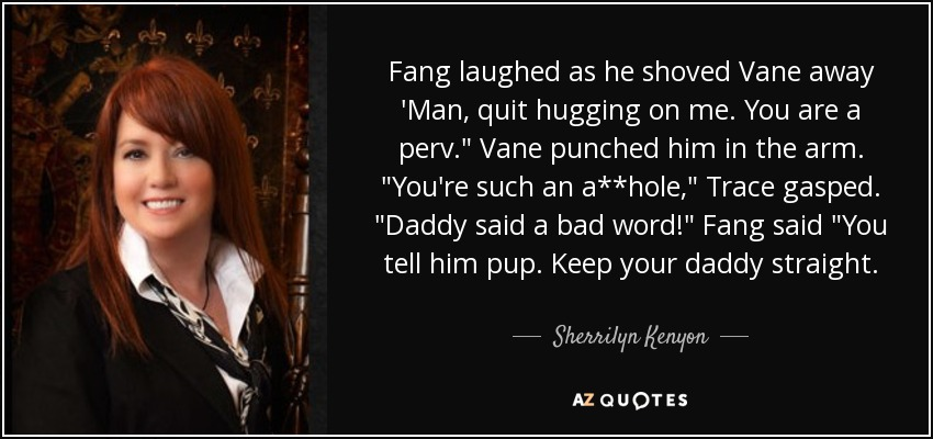 Fang laughed as he shoved Vane away 'Man, quit hugging on me. You are a perv.