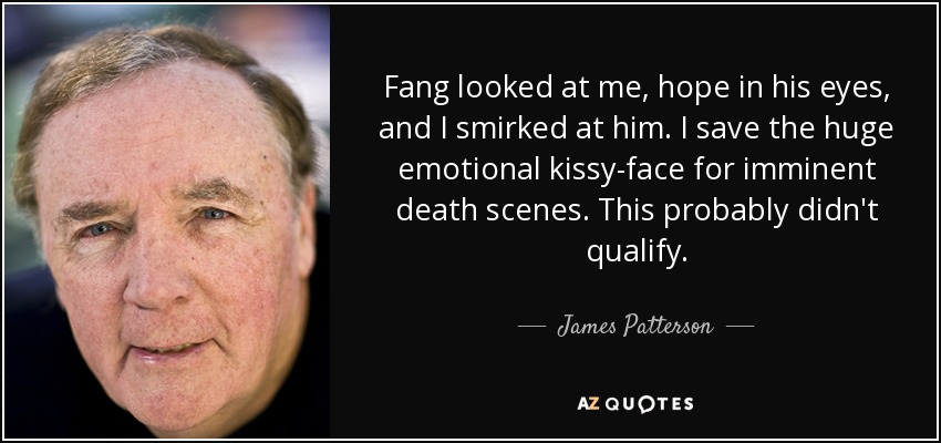 Fang looked at me, hope in his eyes, and I smirked at him. I save the huge emotional kissy-face for imminent death scenes. This probably didn't qualify. - James Patterson