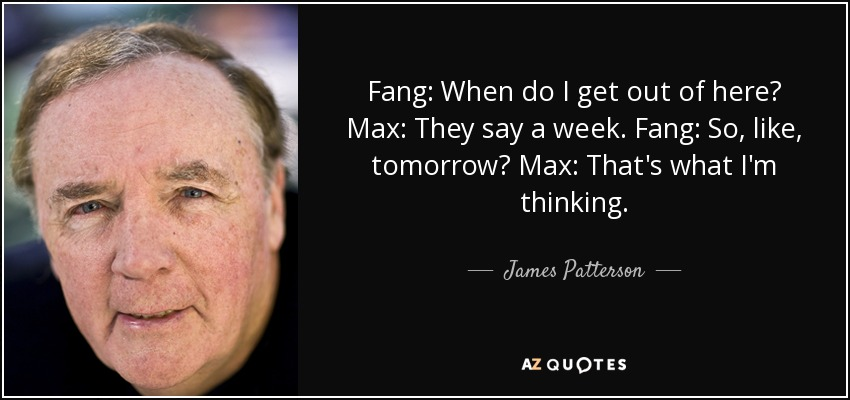 Fang: When do I get out of here? Max: They say a week. Fang: So, like, tomorrow? Max: That's what I'm thinking. - James Patterson