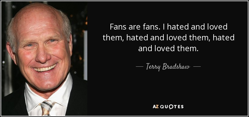 Fans are fans. I hated and loved them, hated and loved them, hated and loved them. - Terry Bradshaw