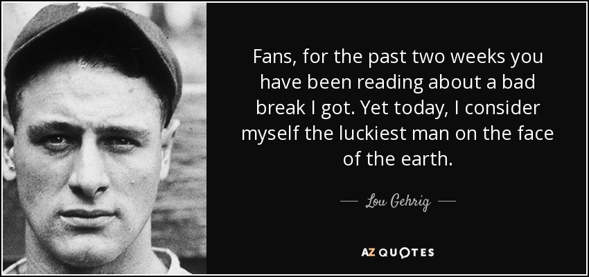 Fans, for the past two weeks you have been reading about a bad break I got. Yet today, I consider myself the luckiest man on the face of the earth. - Lou Gehrig