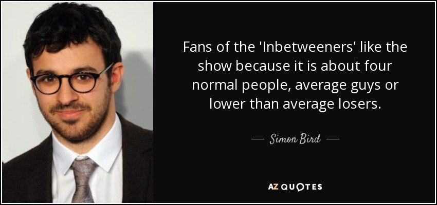 Fans of the 'Inbetweeners' like the show because it is about four normal people, average guys or lower than average losers. - Simon Bird