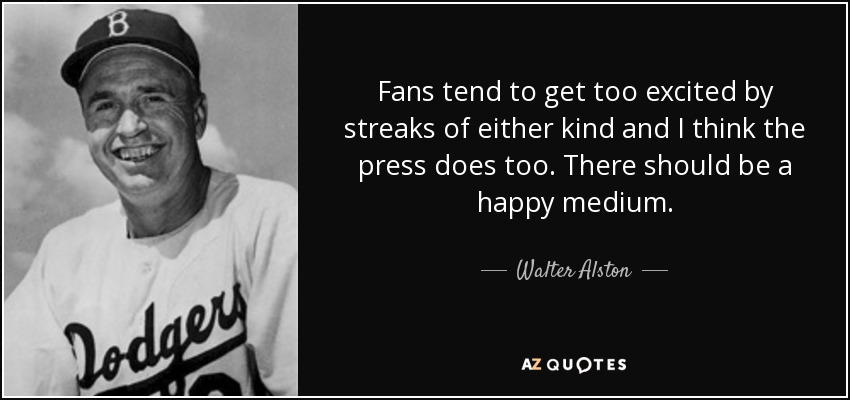 Fans tend to get too excited by streaks of either kind and I think the press does too. There should be a happy medium. - Walter Alston
