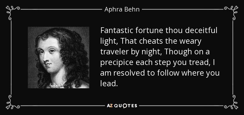 Fantastic fortune thou deceitful light, That cheats the weary traveler by night, Though on a precipice each step you tread, I am resolved to follow where you lead. - Aphra Behn