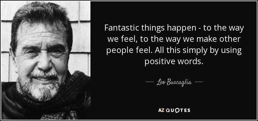 Fantastic things happen - to the way we feel, to the way we make other people feel. All this simply by using positive words. - Leo Buscaglia