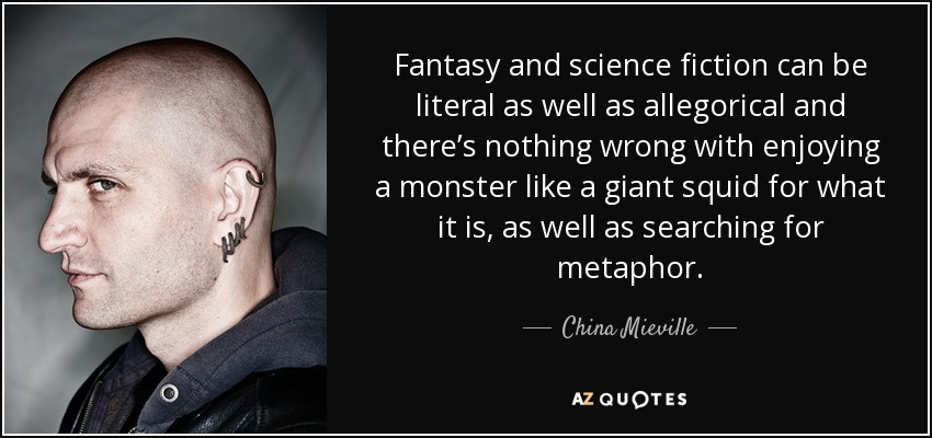 Fantasy and science fiction can be literal as well as allegorical and there's nothing wrong with enjoying a monster like a giant squid for what it is, as well as searching for metaphor. - China Mieville
